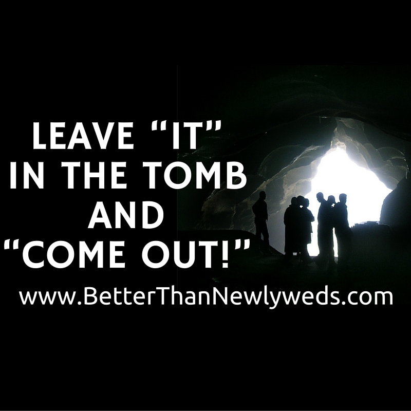 """BE FREE Part 2: Leave """"it"""" in the tomb and """"Come out!""""