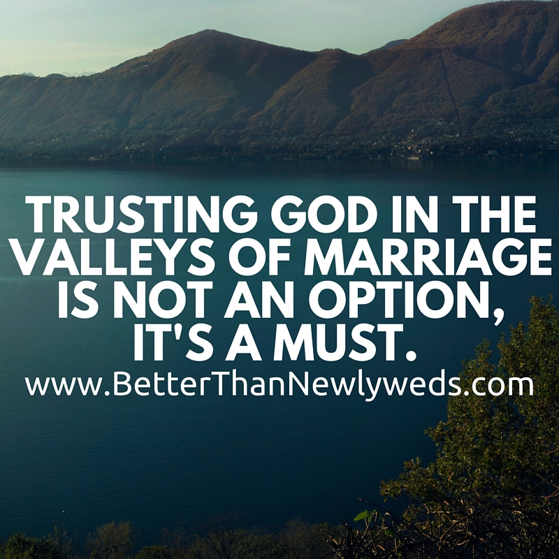Trusting God in the valleys of marriage is not an option, it's a must. | Stacy Hudson | Better Than Newlyweds