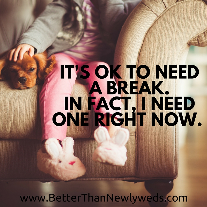 It's ok to need a break. In fact, I need one right now. | Better Than Newlyweds | Stacy Hudson
